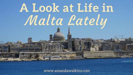 A quick rundown of life in Malta lately for expat writer Amanda Walkins